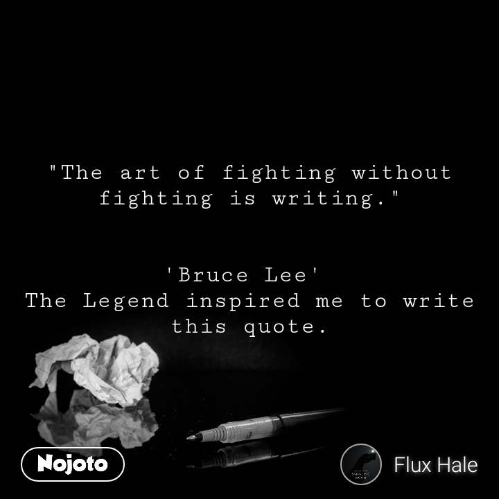 """The art of fighting without fighting is writing.""   'Bruce Lee'  The Legend inspired me to write this quote."