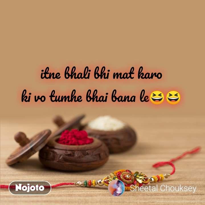 itne bhali bhi mat karo ki vo tumhe bhai bana le😆😆