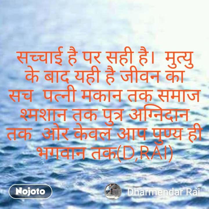सच्चाई है पर सही है।  मुत्यु के बाद यही है जीवन का सच  पत्नी मकान तक समाज श्मशान तक पुत्र अग्निदान  तक  ओर केवल आप पुण्य ही भगवान तक(D,RAI)