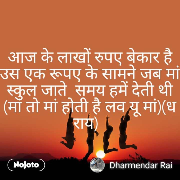 आज के लाखों रुपए बेकार है उस एक रूपए के सामने जब मां स्कुल जाते  समय हमें देती थी (मां तो मां होती है लव यू मां)(ध राय)