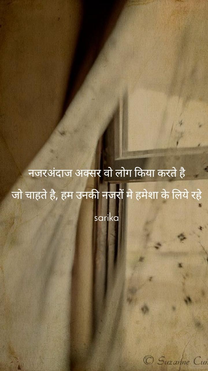 नजरअंदाज अक्सर वो लोग किया करते है  जो चाहते है, हम उनकी नजरों मे हमेशा के लिये रहे  sarika