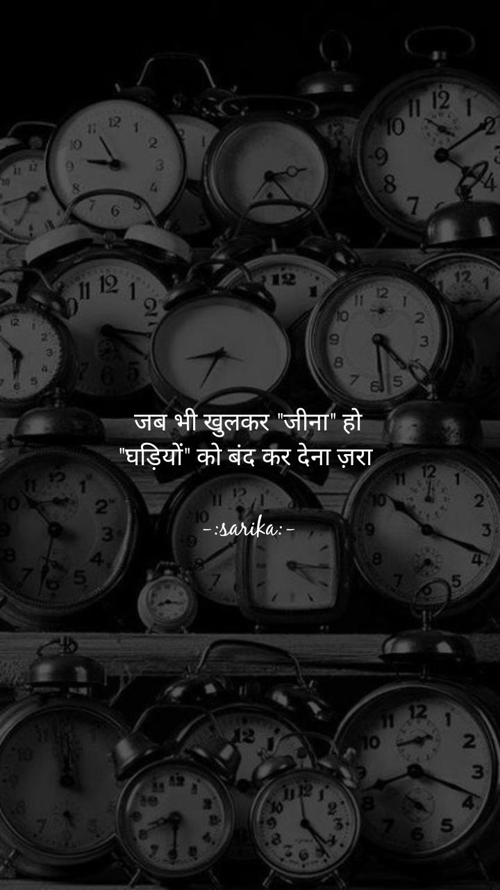 """जब भी खुलकर """"जीना"""" हो """"घड़ियों"""" को बंद कर देना ज़रा   -:sarika:-"""