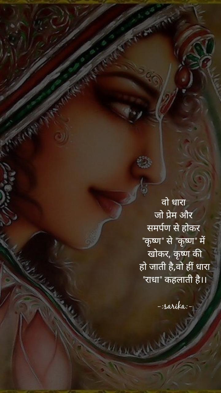 """वो धारा  जो प्रेम और  समर्पण से होकर  """"कृष्ण"""" से """"कृष्ण"""" में  खोकर, कृष्ण की  हो जाती है,वो हीं धारा  """"राधा"""" कहलाती है।।  -:sarika:-"""