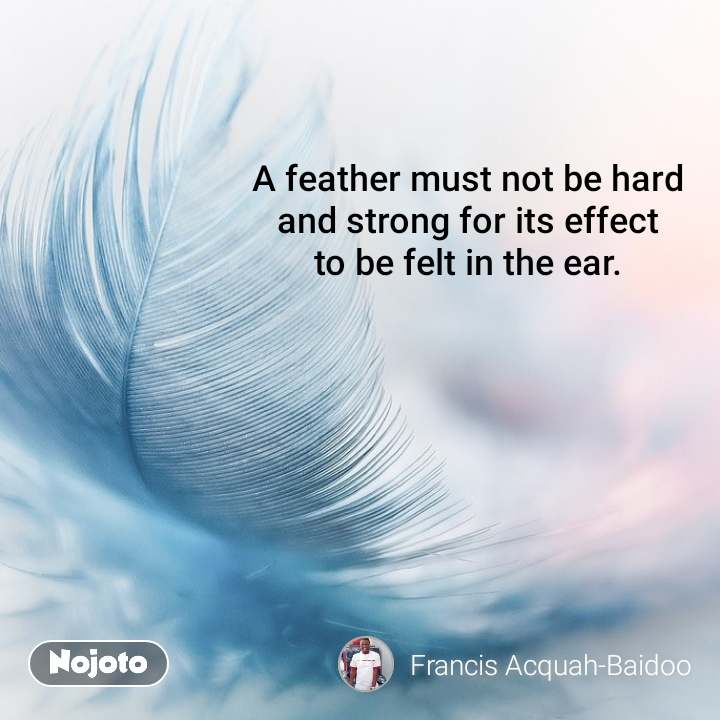 A feather must not be hard  and strong for its effect  to be felt in the ear.