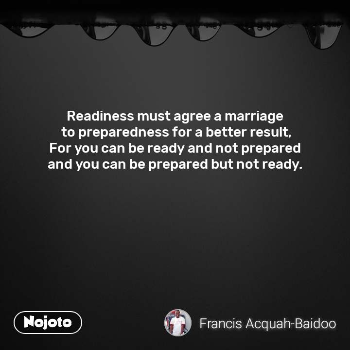 Readiness must agree a marriage  to preparedness for a better result, For you can be ready and not prepared  and you can be prepared but not ready.