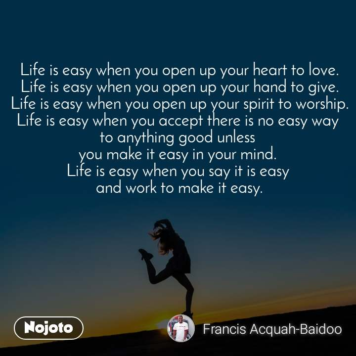 Life is easy when you open up your heart to love. Life is easy when you open up your hand to give. Life is easy when you open up your spirit to worship. Life is easy when you accept there is no easy way  to anything good unless  you make it easy in your mind.  Life is easy when you say it is easy  and work to make it easy.