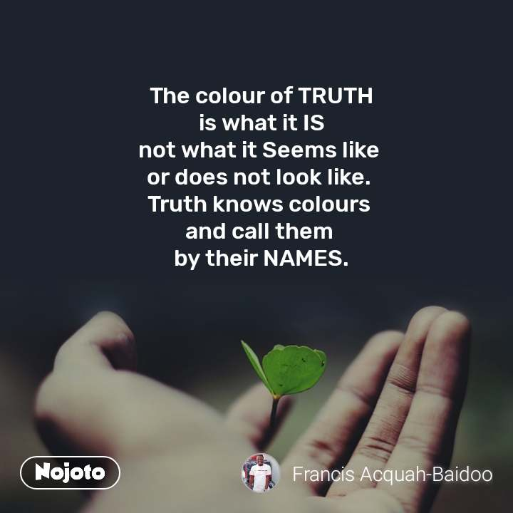 The colour of TRUTH is what it IS not what it Seems like  or does not look like.  Truth knows colours  and call them  by their NAMES.