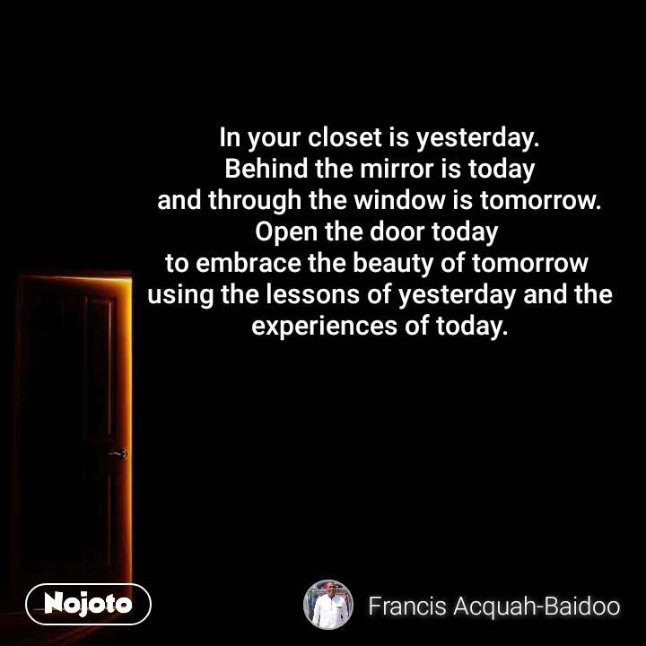 In your closet is yesterday. Behind the mirror is today and through the window is tomorrow. Open the door today  to embrace the beauty of tomorrow  using the lessons of yesterday and the experiences of today.