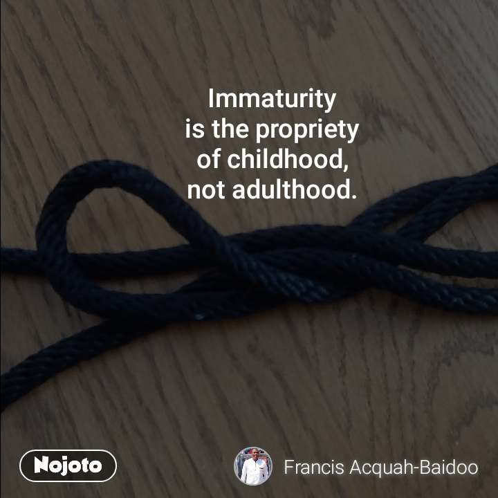 Immaturity  is the propriety  of childhood,  not adulthood.