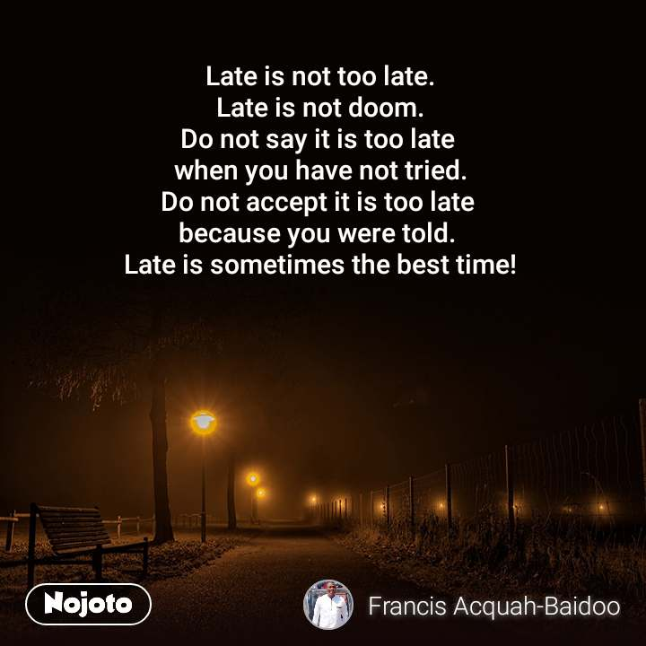 Late is not too late. Late is not doom. Do not say it is too late  when you have not tried. Do not accept it is too late  because you were told.  Late is sometimes the best time!