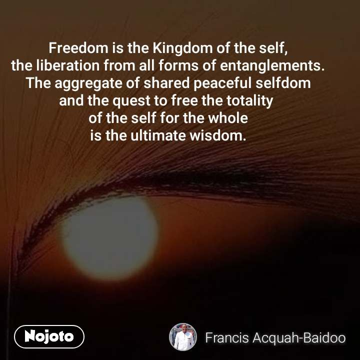 Freedom is the Kingdom of the self, the liberation from all forms of entanglements. The aggregate of shared peaceful selfdom and the quest to free the totality  of the self for the whole is the ultimate wisdom.