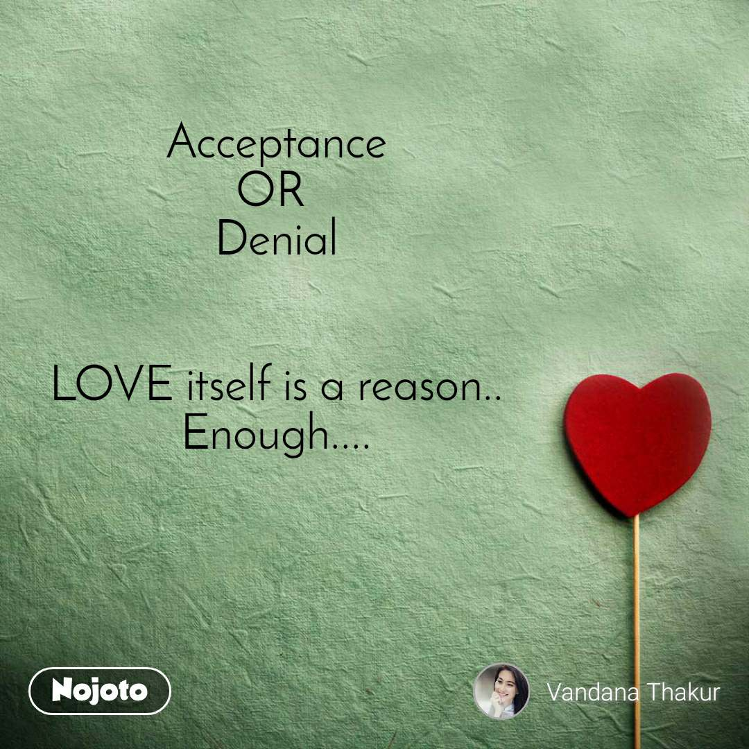 Acceptance OR  Denial   LOVE itself is a reason.. Enough....