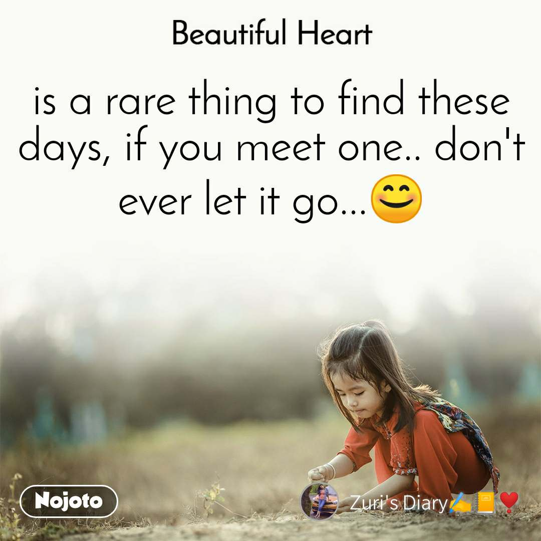 Beautiful Heart is a rare thing to find these days, if you meet one.. don't ever let it go...😊