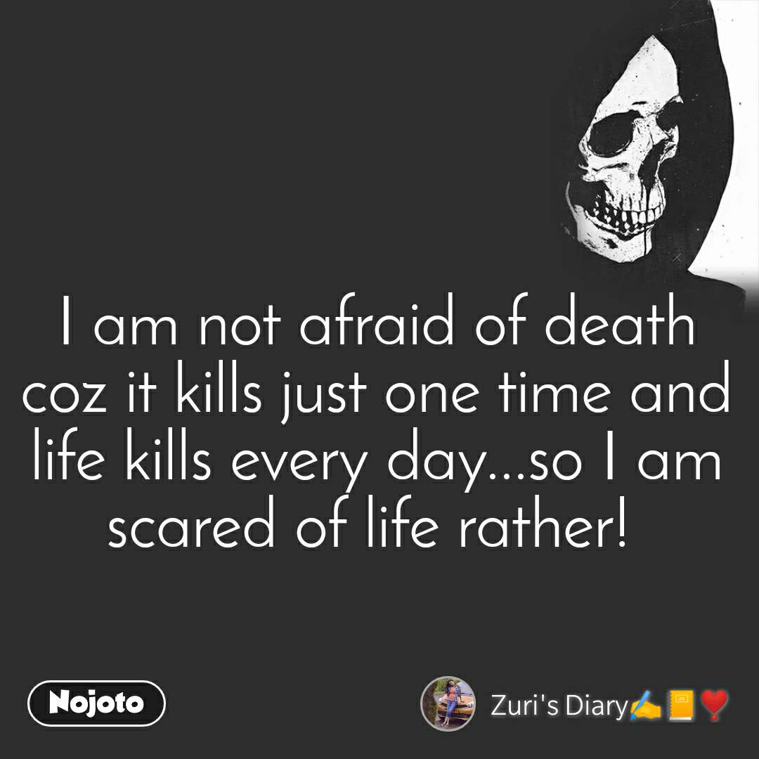 I am not afraid of death coz it kills just one time and life kills every day...so I am scared of life rather!