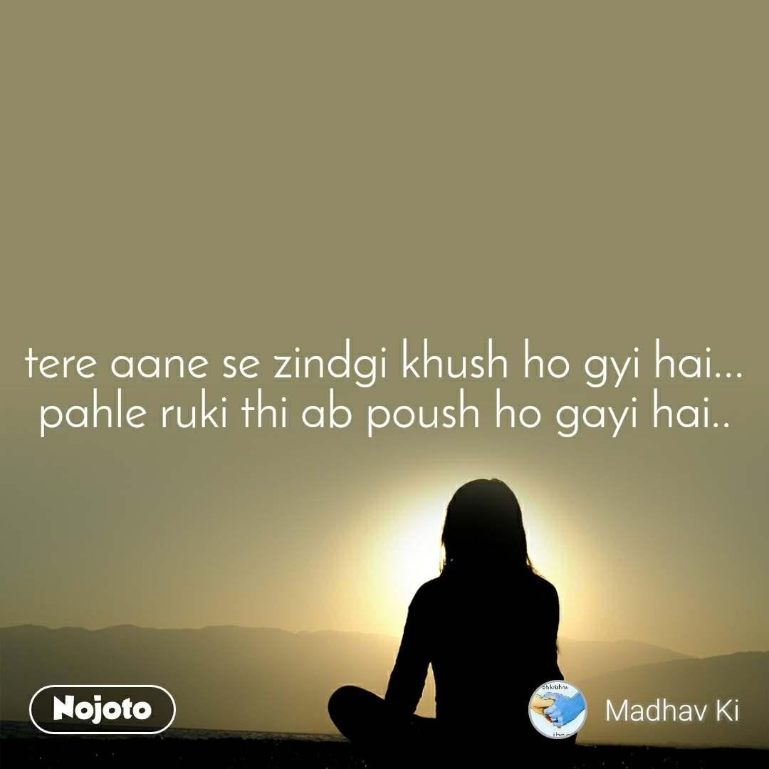 tere aane se zindgi khush ho gyi hai... pahle ruki thi ab poush ho gayi hai..