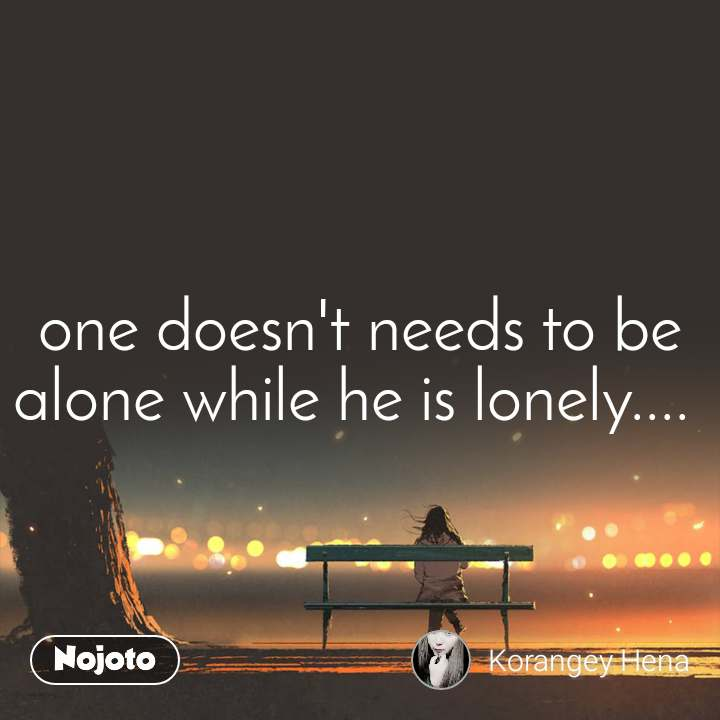 one doesn't needs to be alone while he is lonely....
