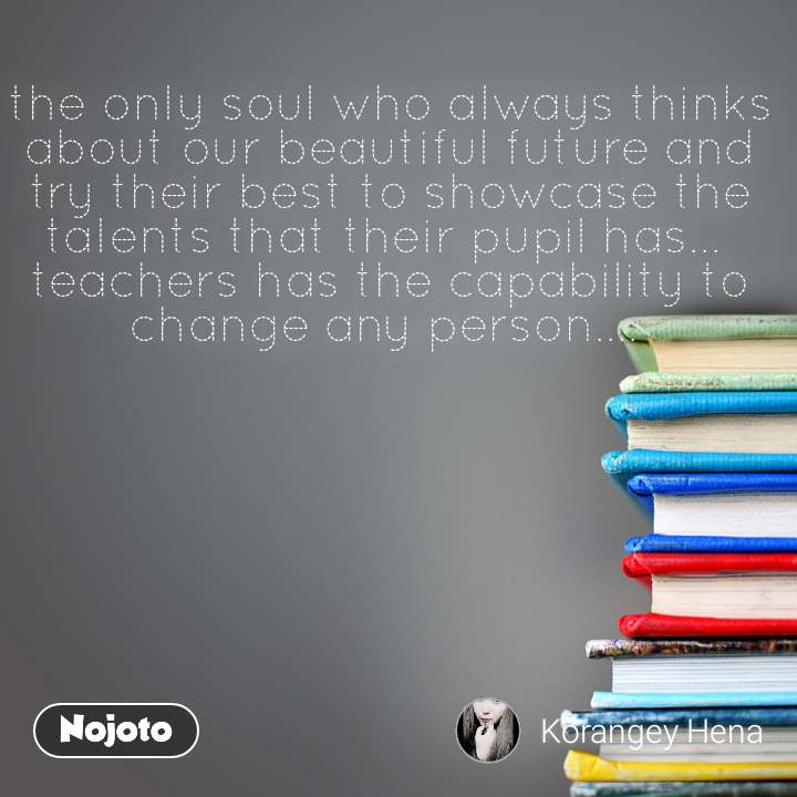 the only soul who always thinks about our beautiful future and try their best to showcase the talents that their pupil has...  teachers has the capability to change any person....