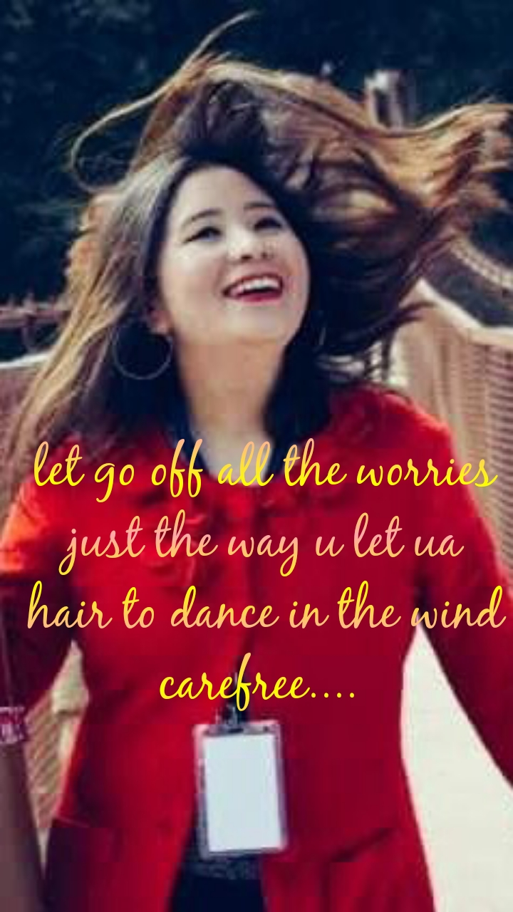 let go off all the worries just the way u let ua hair to dance in the wind carefree....