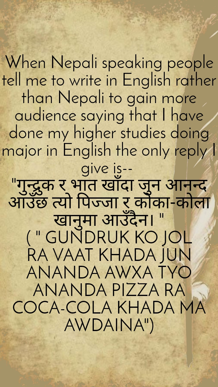 "When Nepali speaking people tell me to write in English rather than Nepali to gain more audience saying that I have done my higher studies doing major in English the only reply I give is--  ""गुन्द्रुक र भात खाँदा जुन आनन्द आउँछ त्यो पिज्जा र कोका-कोला खानुमा आउँदैन। "" ( "" GUNDRUK KO JOL RA VAAT KHADA JUN ANANDA AWXA TYO ANANDA PIZZA RA COCA-COLA KHADA MA AWDAINA"")"