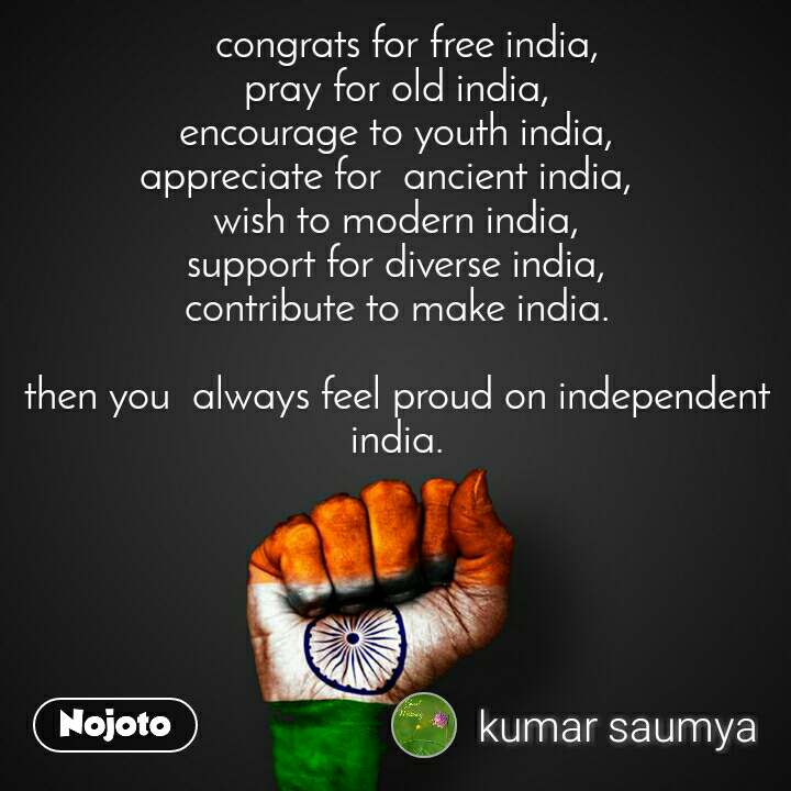 congrats for free india,  pray for old india, encourage to youth india, appreciate for  ancient india,   wish to modern india, support for diverse india, contribute to make india.  then you  always feel proud on independent india.