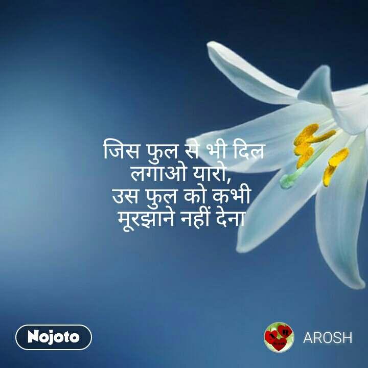 जिस फुल से भी दिल लगाओ यारो,  उस फुल को कभी  मूरझाने नहीं देना