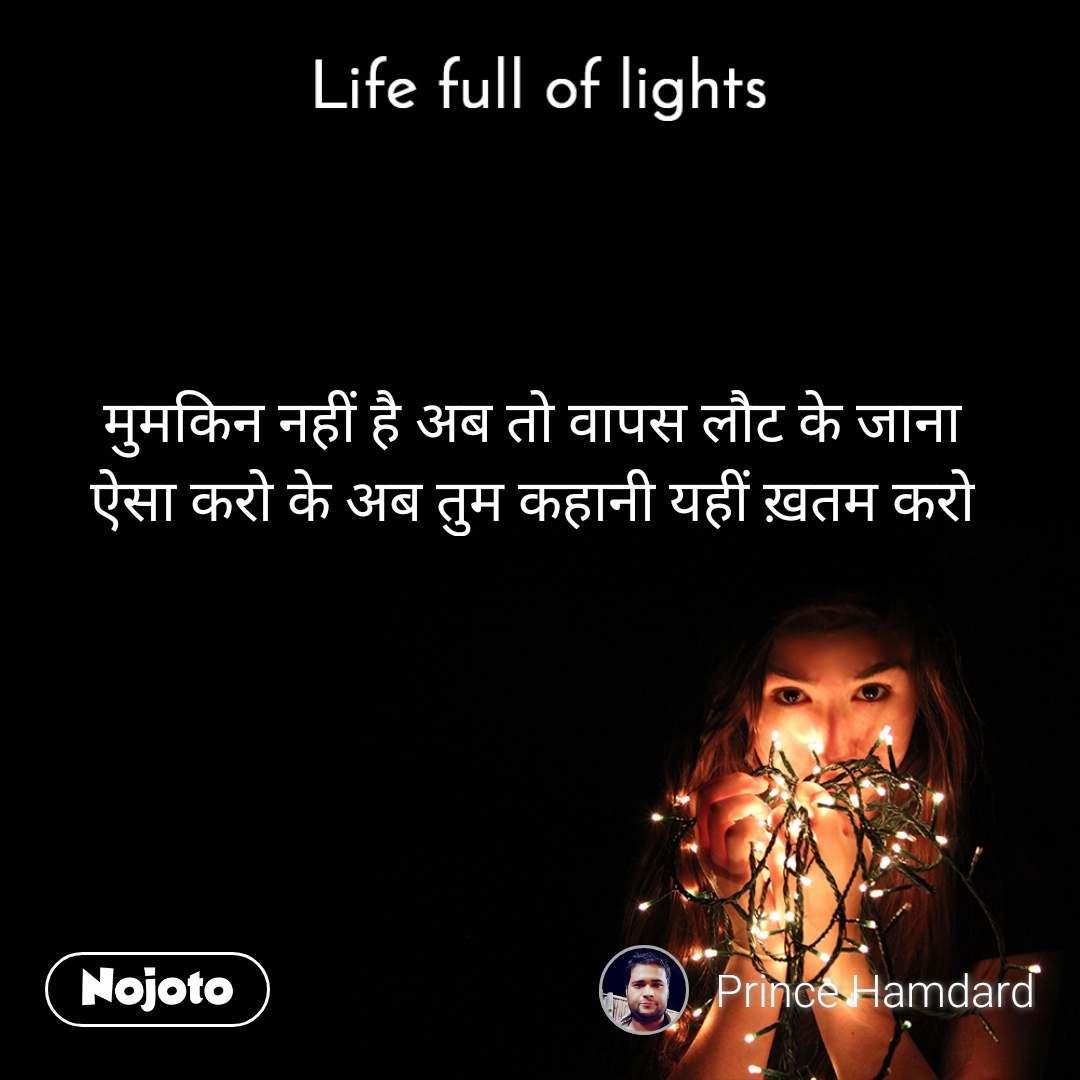 Life full of lights मुमकिन नहीं है अब तो वापस लौट के जाना ऐसा करो के अब तुम कहानी यहीं ख़तम करो