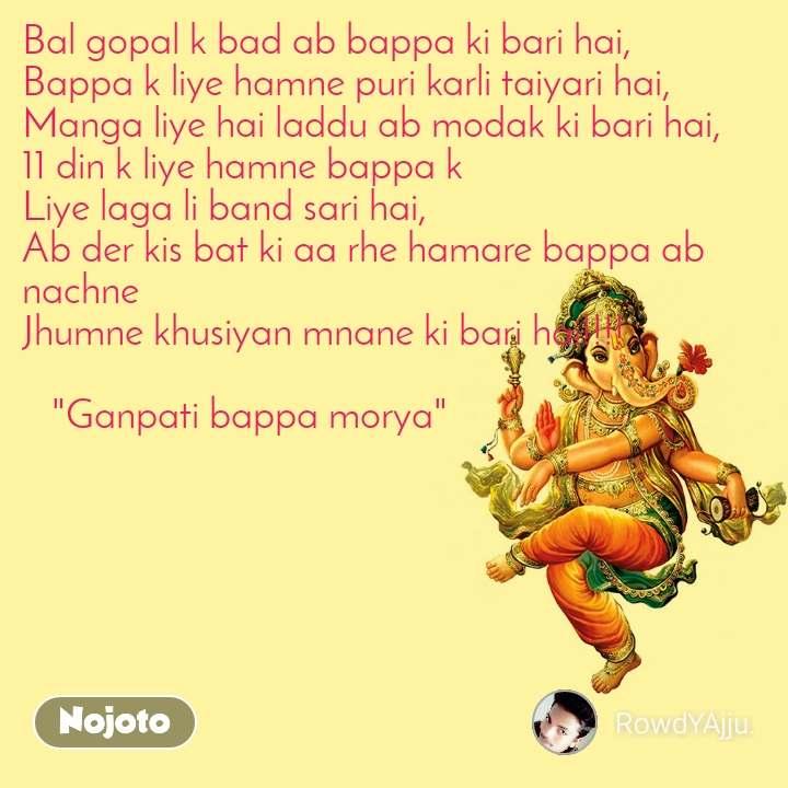 """Bal gopal k bad ab bappa ki bari hai, Bappa k liye hamne puri karli taiyari hai, Manga liye hai laddu ab modak ki bari hai, 11 din k liye hamne bappa k Liye laga li band sari hai, Ab der kis bat ki aa rhe hamare bappa ab nachne Jhumne khusiyan mnane ki bari hai!!!!     """"Ganpati bappa morya"""""""
