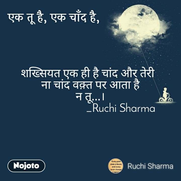 एक तू है, एक चाँद है शख्सियत एक ही है चांद और तेरी   ना चांद वक़्त पर आता है न तू...।                       _Ruchi Sharma