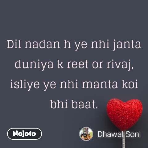 Dil nadan h ye nhi janta duniya k reet or rivaj, isliye ye nhi manta koi bhi baat.