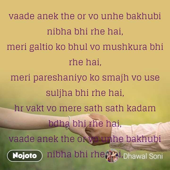 vaade anek the or vo unhe bakhubi nibha bhi rhe hai, meri galtio ko bhul vo mushkura bhi rhe hai, meri pareshaniyo ko smajh vo use suljha bhi rhe hai, hr vakt vo mere sath sath kadam bdha bhi rhe hai, vaade anek the or vo unhe bakhubi nibha bhi rhe hai,