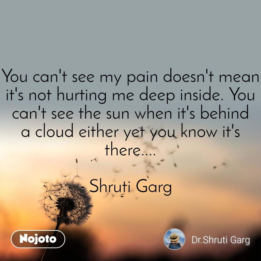 You can't see my pain doesn't mean it's not hurting me deep inside. You can't see the sun when it's behind a cloud either yet you know it's there....  Shruti Garg