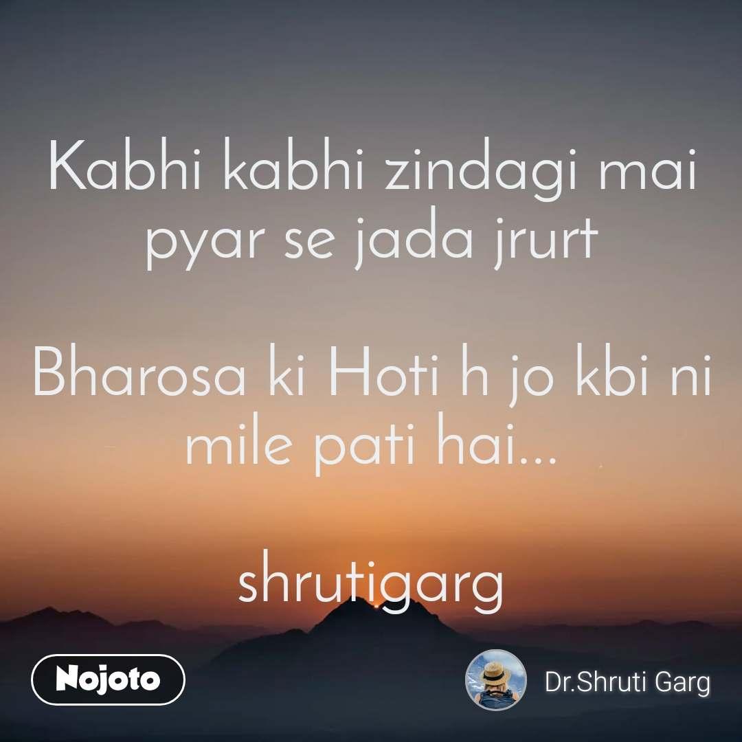 Kabhi kabhi zindagi mai pyar se jada jrurt  Bharosa ki Hoti h jo kbi ni mile pati hai...  shrutigarg