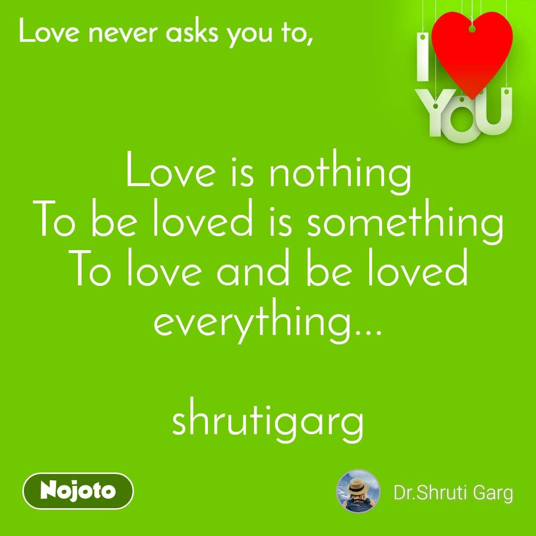 Love is nothing To be loved is something To love and be loved everything...  shrutigarg