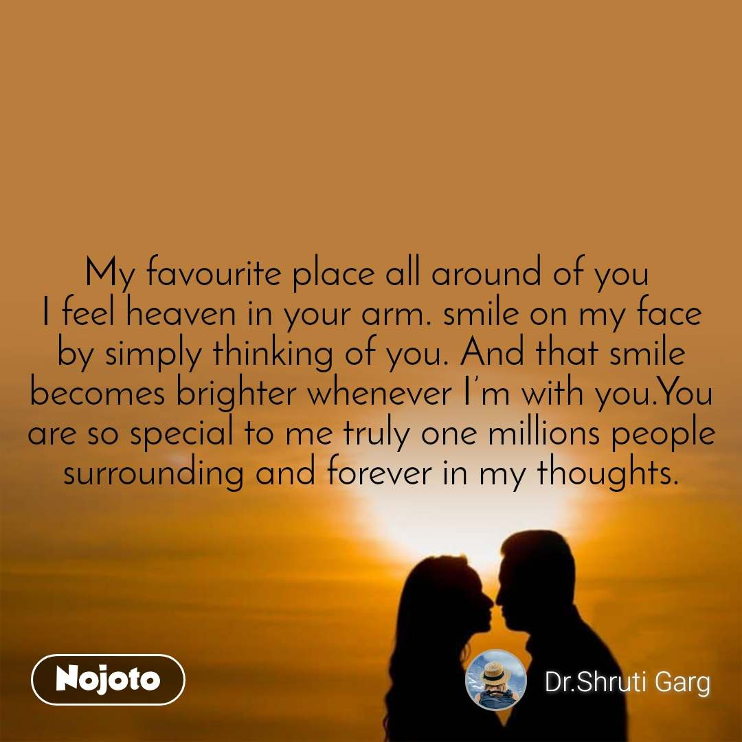 My favourite place all around of you  I feel heaven in your arm. smile on my face by simply thinking of you. And that smile becomes brighter whenever I'm with you.You are so special to me truly one millions people surrounding and forever in my thoughts.