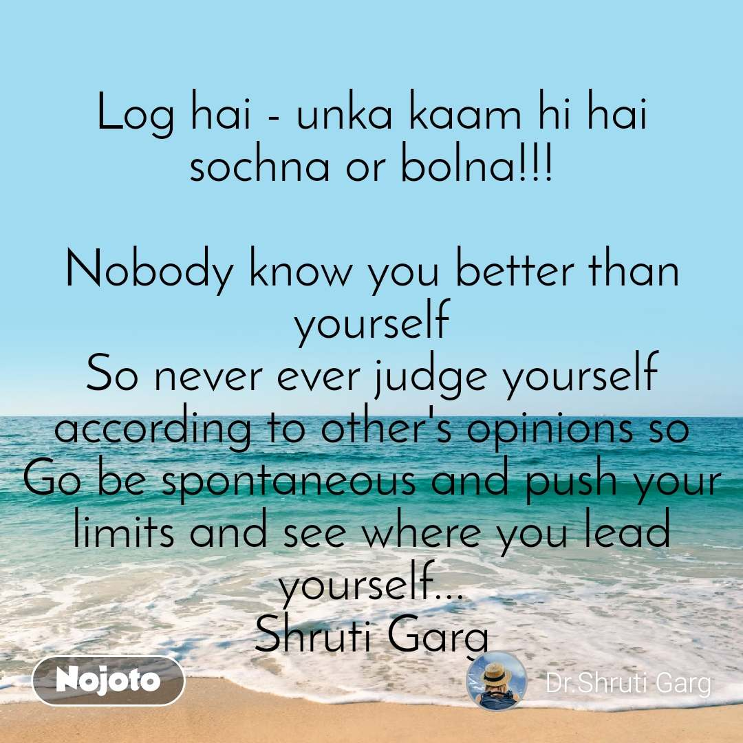 Log hai - unka kaam hi hai sochna or bolna!!!  Nobody know you better than yourself So never ever judge yourself according to other's opinions so Go be spontaneous and push your limits and see where you lead yourself... Shruti Garg