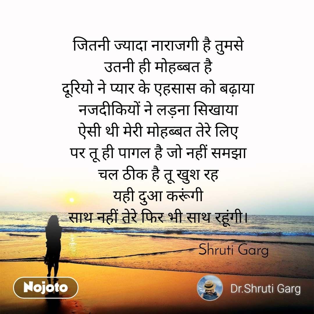 जितनी ज्यादा नाराजगी है तुमसे उतनी ही मोहब्बत है दूरियो ने प्यार के एहसास को बढ़ाया नजदीकियों ने लड़ना सिखाया ऐसी थी मेरी मोहब्बत तेरे लिए पर तू ही पागल है जो नहीं समझा चल ठीक है तू खुश रह यही दुआ करूंगी साथ नहीं तेरे फिर भी साथ रहूंगी।                                          Shruti Garg