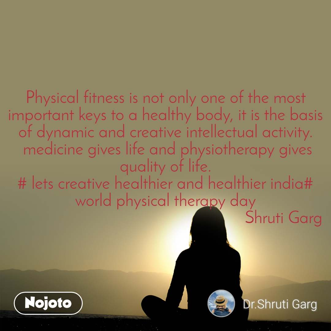 Physical fitness is not only one of the most important keys to a healthy body, it is the basis of dynamic and creative intellectual activity.  medicine gives life and physiotherapy gives quality of life. # lets creative healthier and healthier india# world physical therapy day                                                        Shruti Garg