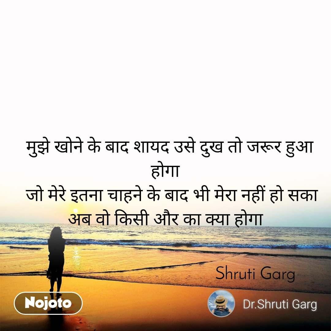 मुझे खोने के बाद शायद उसे दुख तो जरूर हुआ होगा    जो मेरे इतना चाहने के बाद भी मेरा नहीं हो सका अब वो किसी और का क्या होगा                                             Shruti Garg