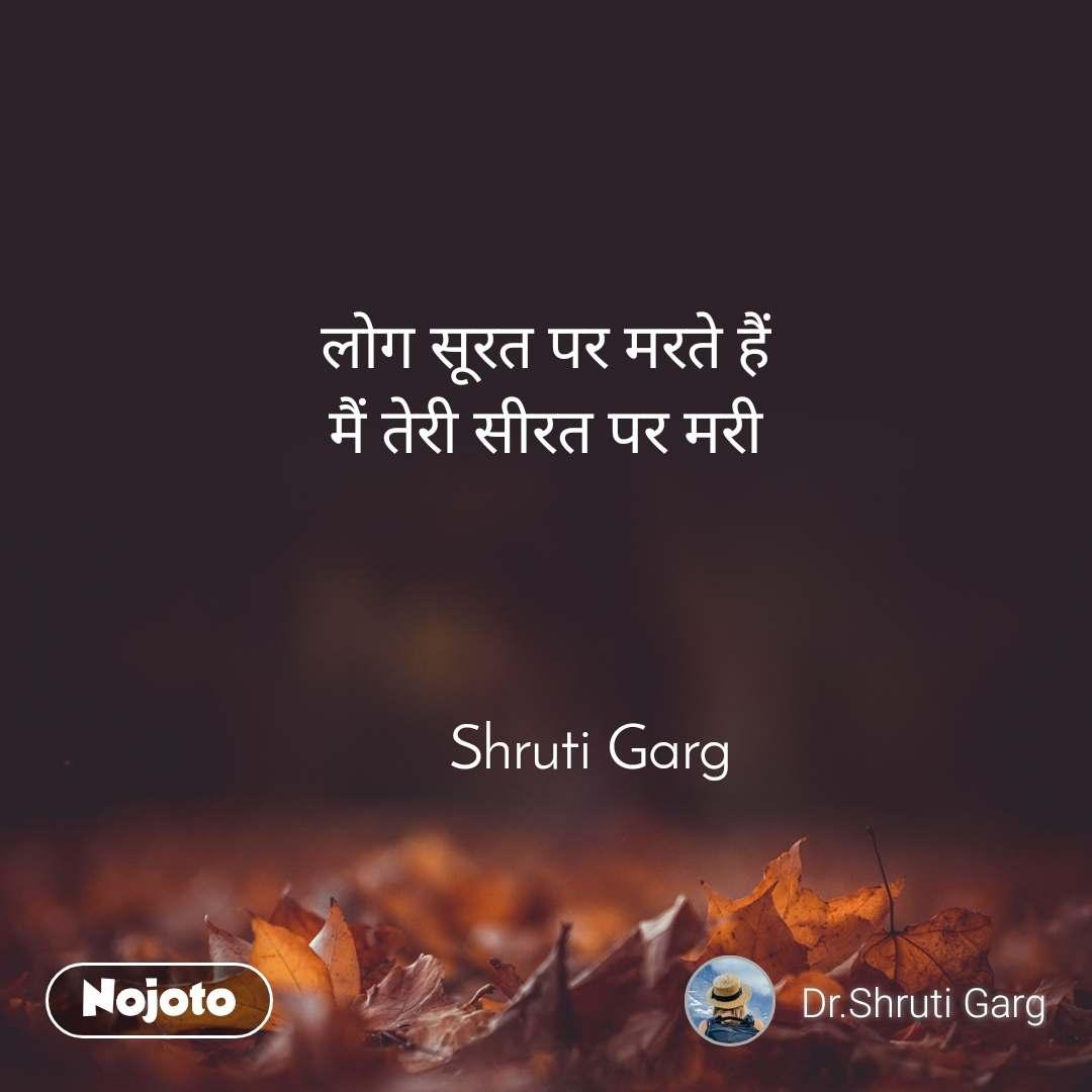 लोग सूरत पर मरते हैं मैं तेरी सीरत पर मरी                                               Shruti Garg