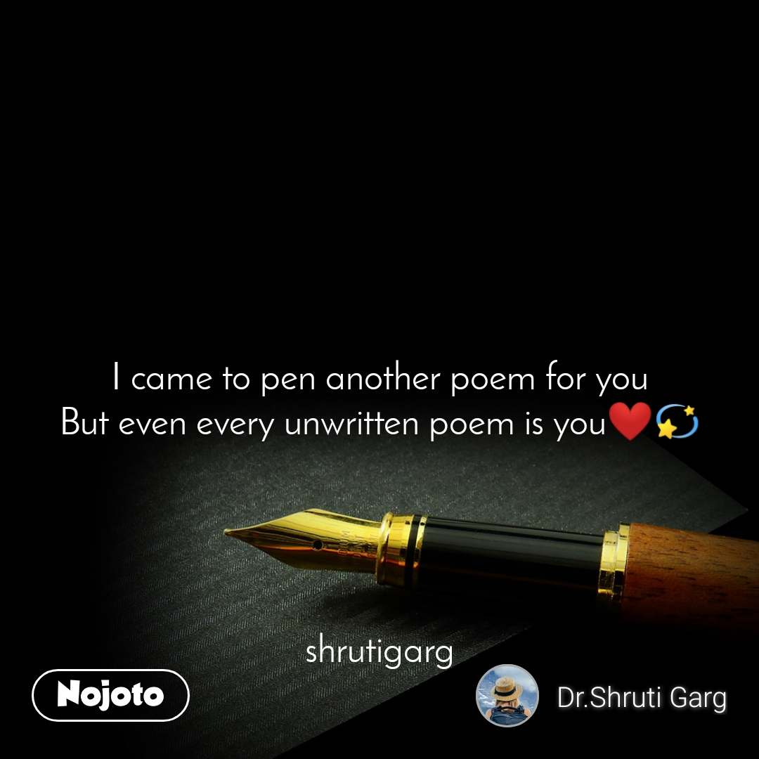 I came to pen another poem for you But even every unwritten poem is you❤️💫      shrutigarg