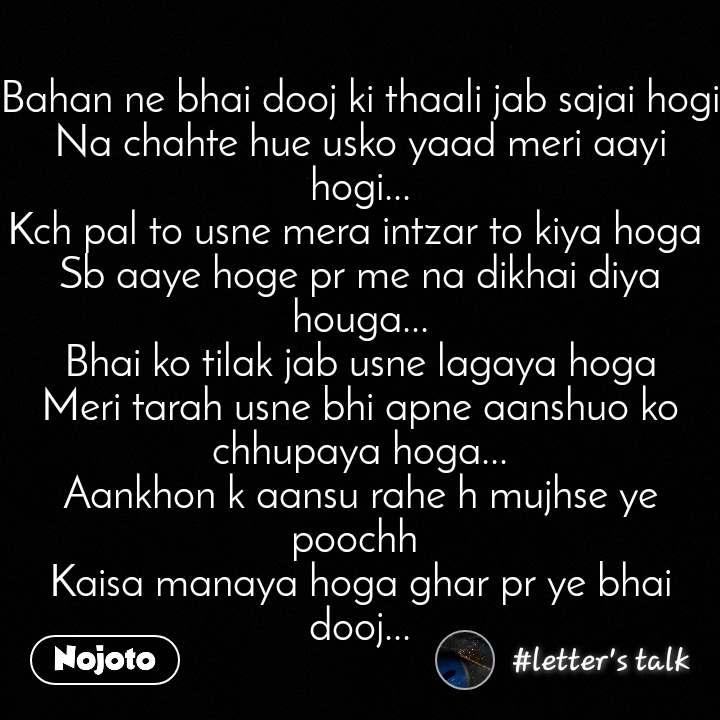 Bahan ne bhai dooj ki thaali jab sajai hogi Na chahte hue usko yaad meri aayi hogi... Kch pal to usne mera intzar to kiya hoga  Sb aaye hoge pr me na dikhai diya houga... Bhai ko tilak jab usne lagaya hoga Meri tarah usne bhi apne aanshuo ko chhupaya hoga... Aankhon k aansu rahe h mujhse ye poochh  Kaisa manaya hoga ghar pr ye bhai dooj...