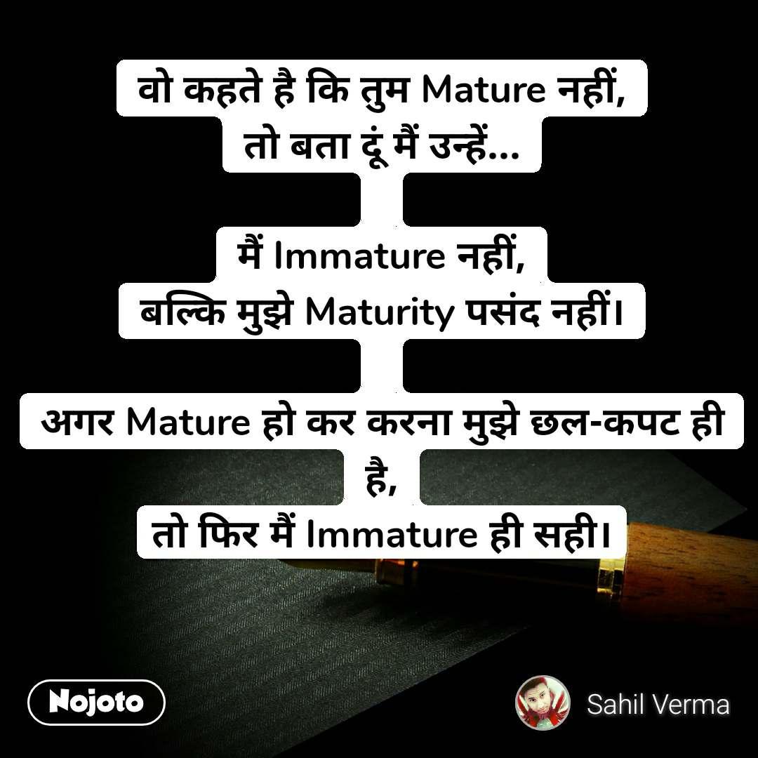 वो कहते है कि तुम Mature नहीं, तो बता दूं मैं उन्हें...  मैं Immature नहीं, बल्कि मुझे Maturity पसंद नहीं।  अगर Mature हो कर करना मुझे छल-कपट ही है, तो फिर मैं Immature ही सही।