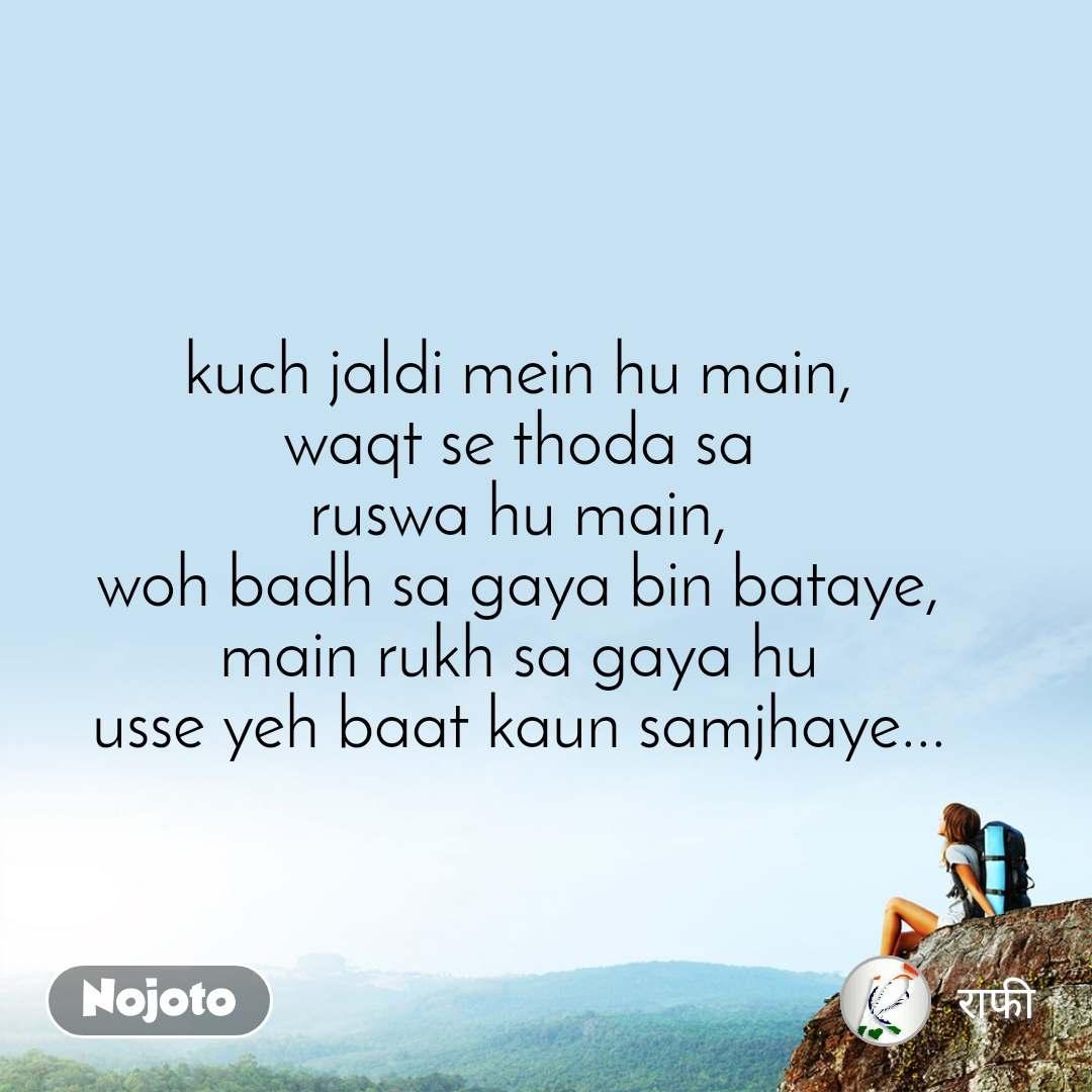 kuch jaldi mein hu main, waqt se thoda sa ruswa hu main, woh badh sa gaya bin bataye, main rukh sa gaya hu usse yeh baat kaun samjhaye...