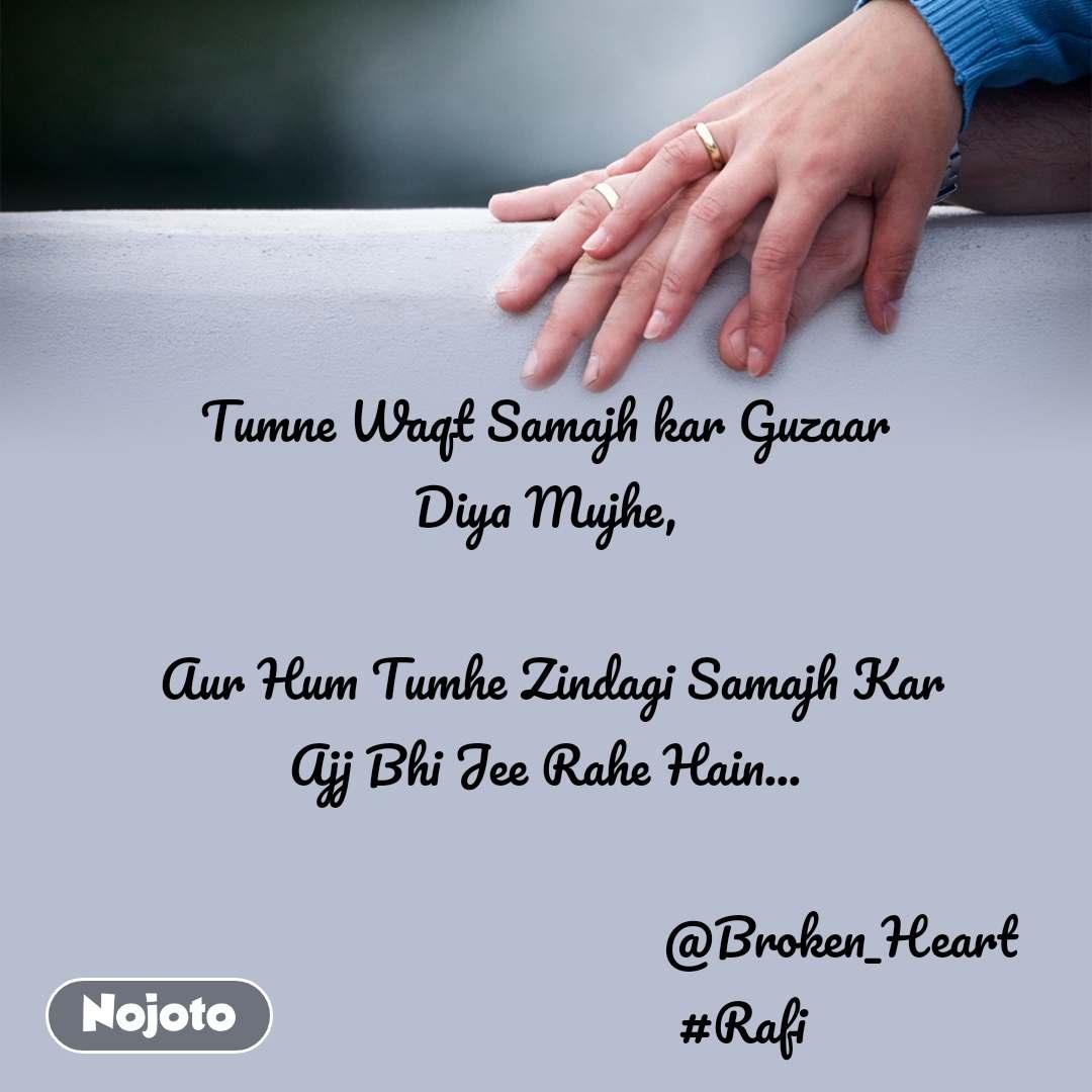 Tumne Waqt Samajh kar Guzaar Diya Mujhe,   Aur Hum Tumhe Zindagi Samajh Kar Ajj Bhi Jee Rahe Hain...                                               @Broken_Heart                               #Rafi