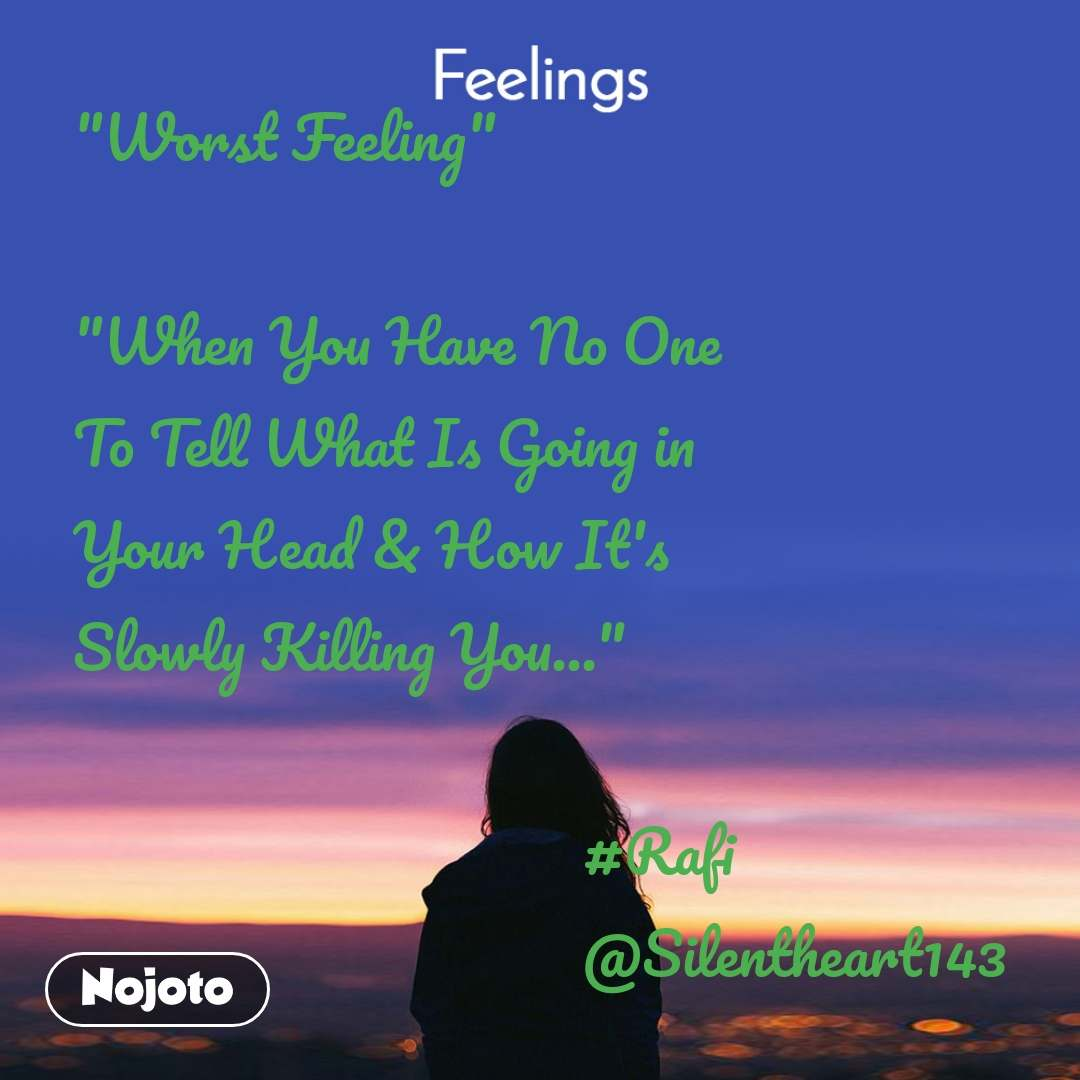 "Feelings ""Worst Feeling""  ""When You Have No One To Tell What Is Going in Your Head & How It's Slowly Killing You...""                                                #Rafi                                   @Silentheart143"