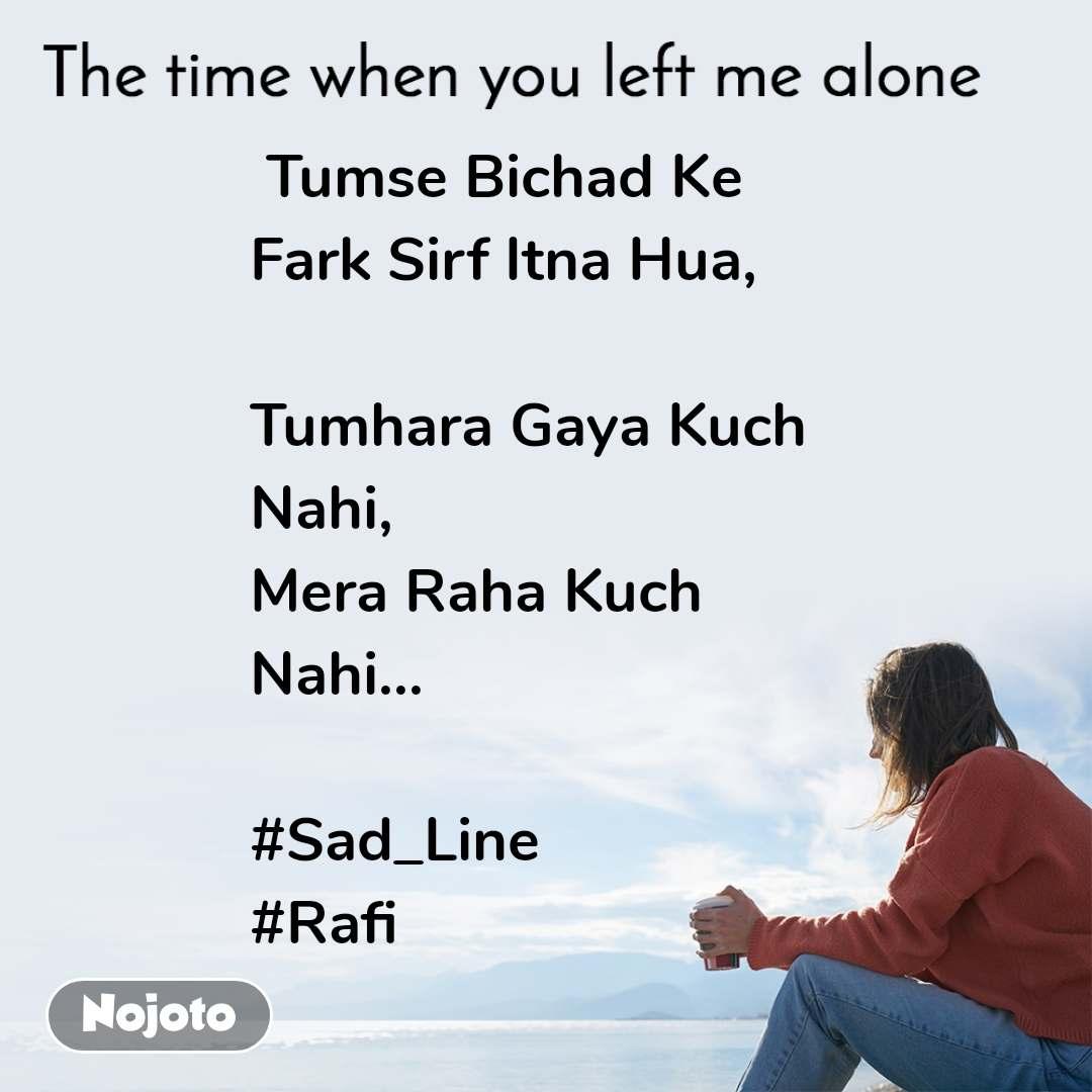 The time when you left me alone  Tumse Bichad Ke Fark Sirf Itna Hua,  Tumhara Gaya Kuch  Nahi, Mera Raha Kuch Nahi...  #Sad_Line #Rafi