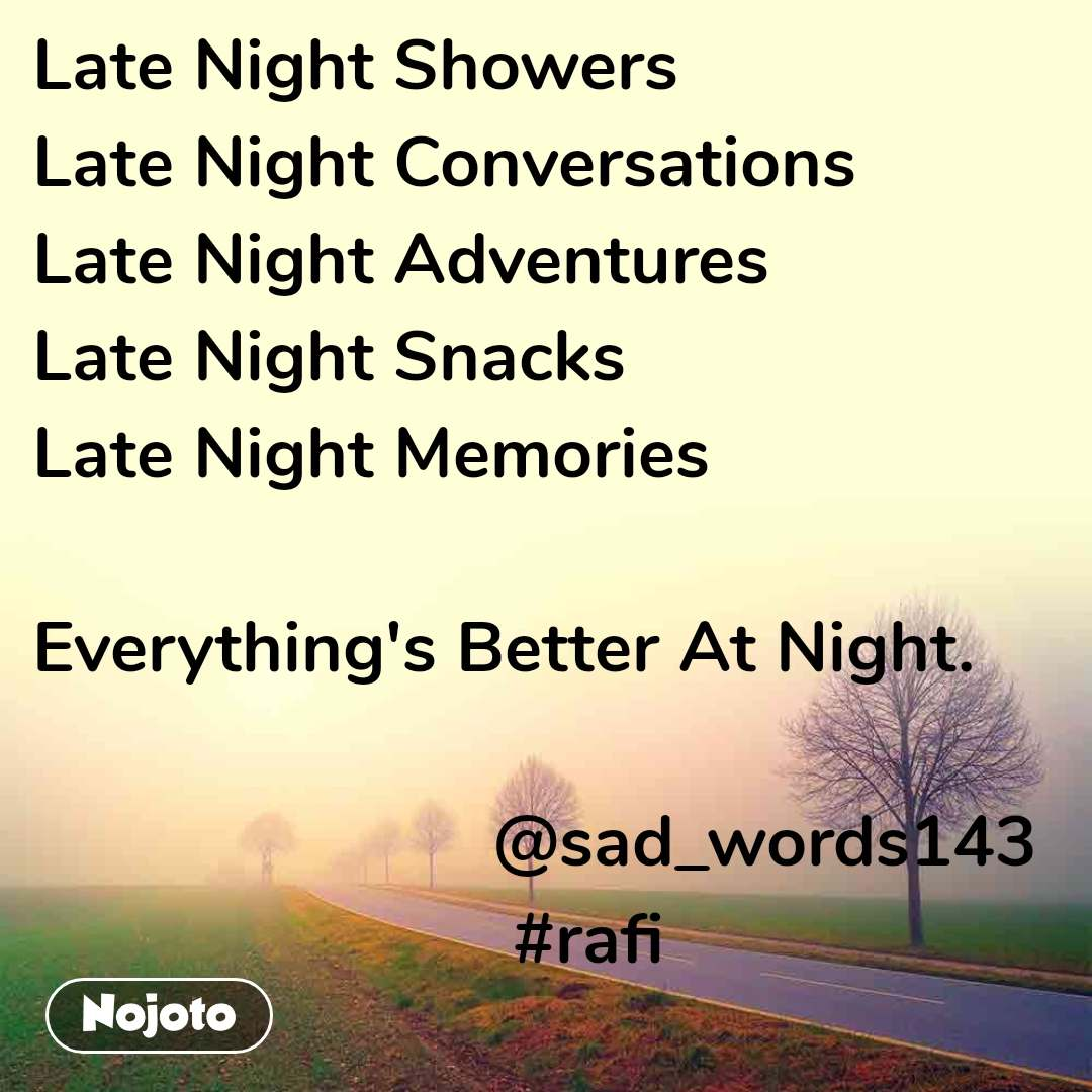 Late Night Showers Late Night Conversations Late Night Adventures Late Night Snacks Late Night Memories  Everything's Better At Night.                                   @sad_words143                          #rafi