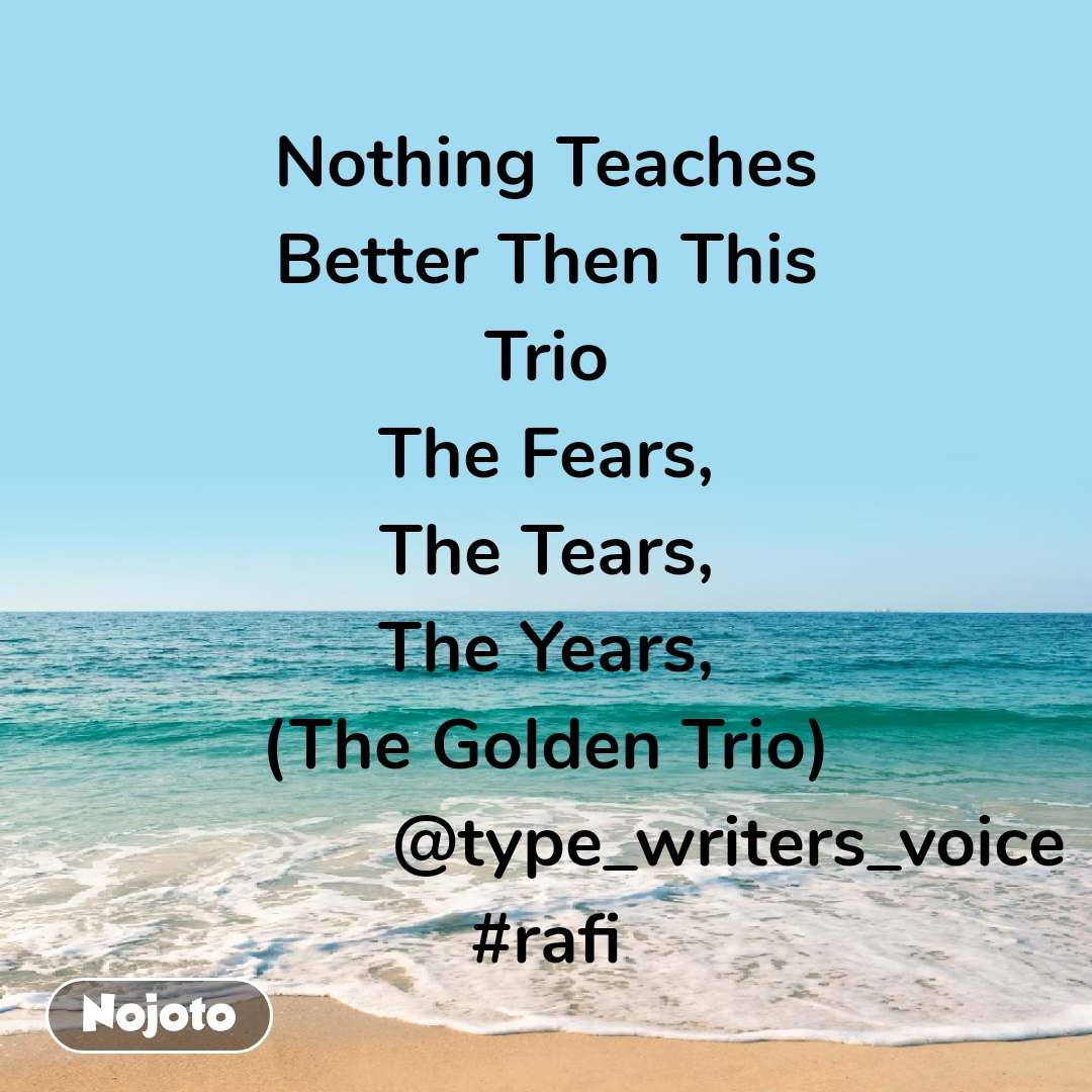 Nothing Teaches Better Then This Trio The Fears, The Tears, The Years, (The Golden Trio)                    @type_writers_voice #rafi