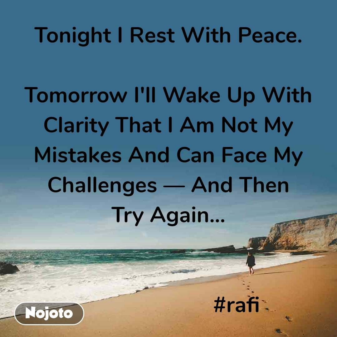 Tonight I Rest With Peace.  Tomorrow I'll Wake Up With Clarity That I Am Not My Mistakes And Can Face My Challenges — And Then Try Again...                          #rafi