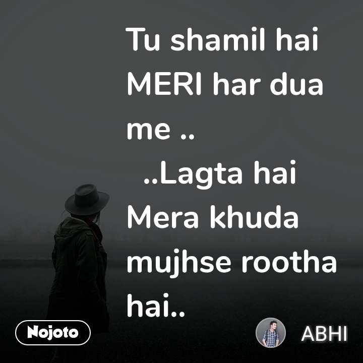 Tu shamil hai MERI har dua me ..    ..Lagta hai Mera khuda mujhse rootha hai..